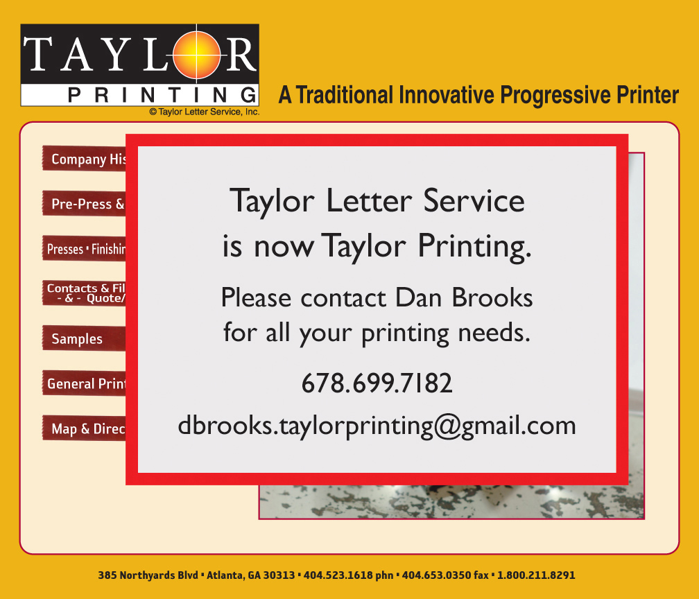 TAYLOR LETTER SERVICE, INC. 385 Northyards Boulevard, NW - ATLANTA, Georgia 30313 - 404.523.1618 (land) - 404.653.0350 (fax) - 866.211.8291 (toll-free) - Offset Printing, Four Color Process Printing, Spot Color and Pantone Matching, Computer to Plate, Stationery & Business Cards, Marketing and Direct Mail, Pocket Folders, Newsletters, Posters, Mac and PC Compatible, Full Range of Latest Software, Typesetting & Design, Bindery Services, Pickup & Delivery, Mailing Services, Recycled Paper and Soy Based Inks.